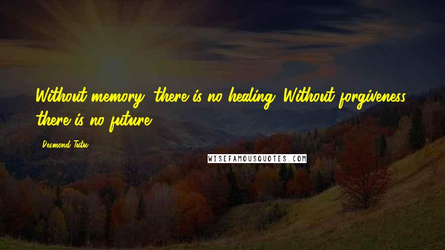 Desmond Tutu quotes: Without memory, there is no healing. Without forgiveness, there is no future.