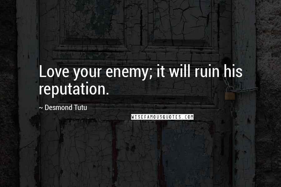 Desmond Tutu quotes: Love your enemy; it will ruin his reputation.