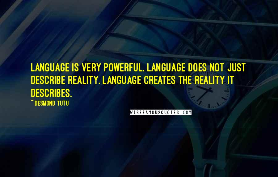 Desmond Tutu quotes: Language is very powerful. Language does not just describe reality. Language creates the reality it describes.