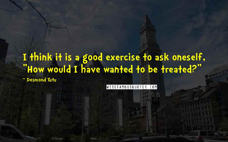 """Desmond Tutu quotes: I think it is a good exercise to ask oneself, """"How would I have wanted to be treated?"""""""