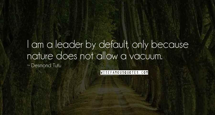 Desmond Tutu quotes: I am a leader by default, only because nature does not allow a vacuum.