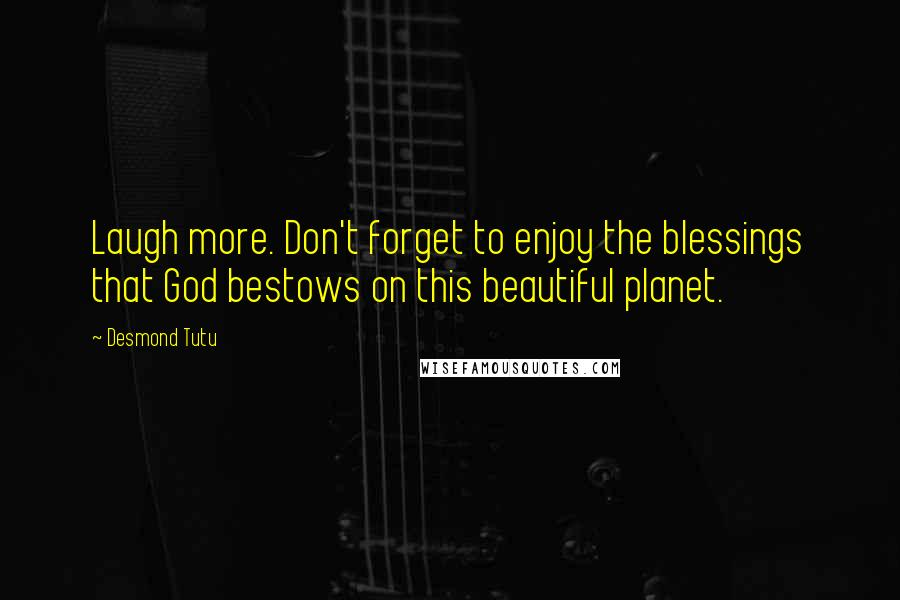 Desmond Tutu quotes: Laugh more. Don't forget to enjoy the blessings that God bestows on this beautiful planet.