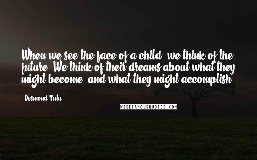 Desmond Tutu quotes: When we see the face of a child, we think of the future. We think of their dreams about what they might become, and what they might accomplish.