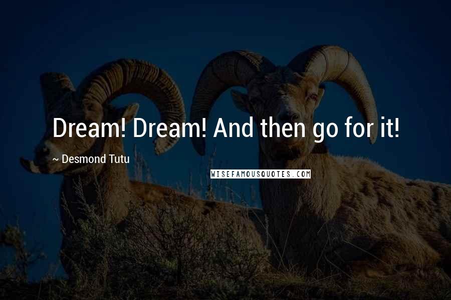 Desmond Tutu quotes: Dream! Dream! And then go for it!