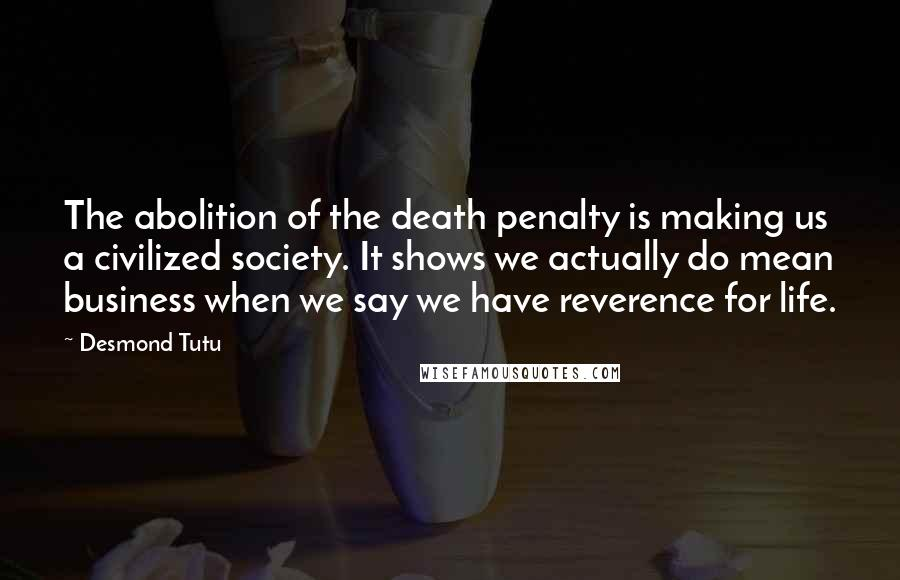 Desmond Tutu quotes: The abolition of the death penalty is making us a civilized society. It shows we actually do mean business when we say we have reverence for life.