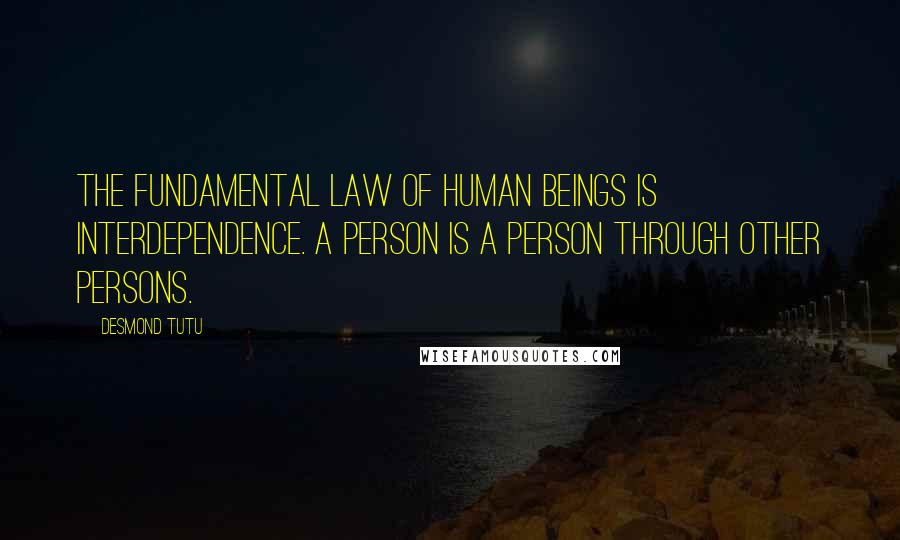 Desmond Tutu quotes: The fundamental law of human beings is interdependence. A person is a person through other persons.