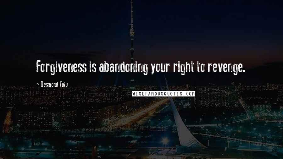 Desmond Tutu quotes: Forgiveness is abandoning your right to revenge.
