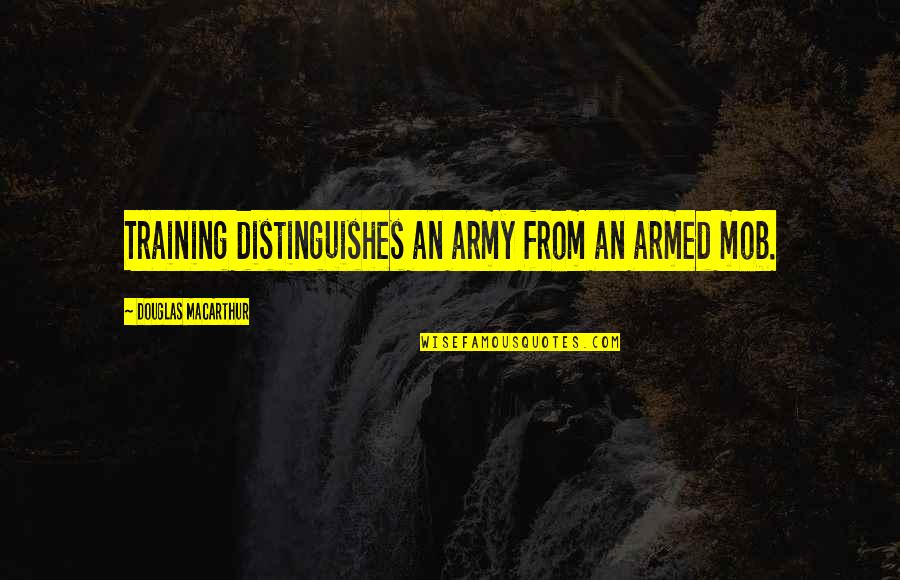 Desolute Quotes By Douglas MacArthur: Training distinguishes an army from an armed mob.