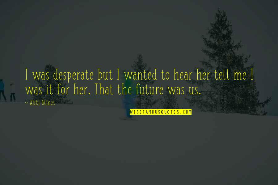 Desperate Quotes By Abbi Glines: I was desperate but I wanted to hear