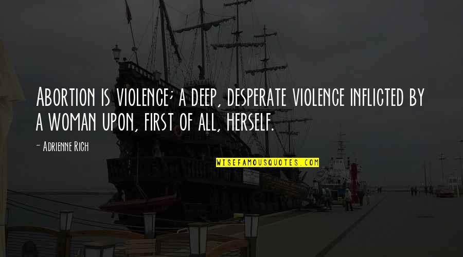 Desperate Quotes By Adrienne Rich: Abortion is violence; a deep, desperate violence inflicted