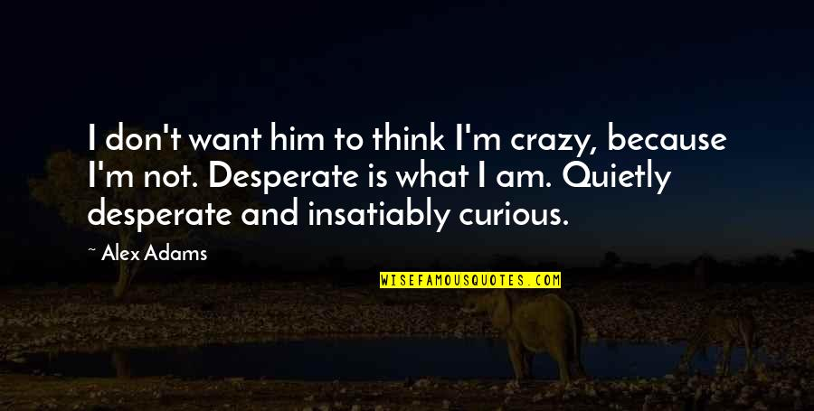 Desperate Quotes By Alex Adams: I don't want him to think I'm crazy,