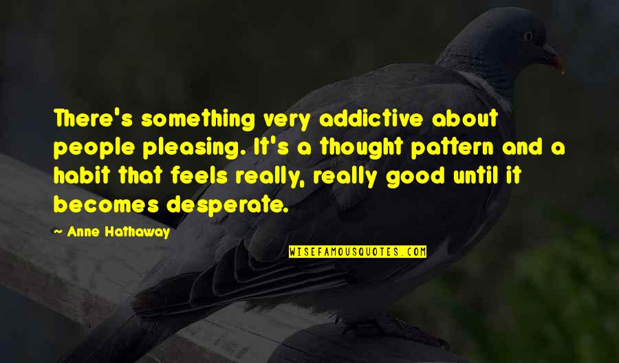 Desperate Quotes By Anne Hathaway: There's something very addictive about people pleasing. It's