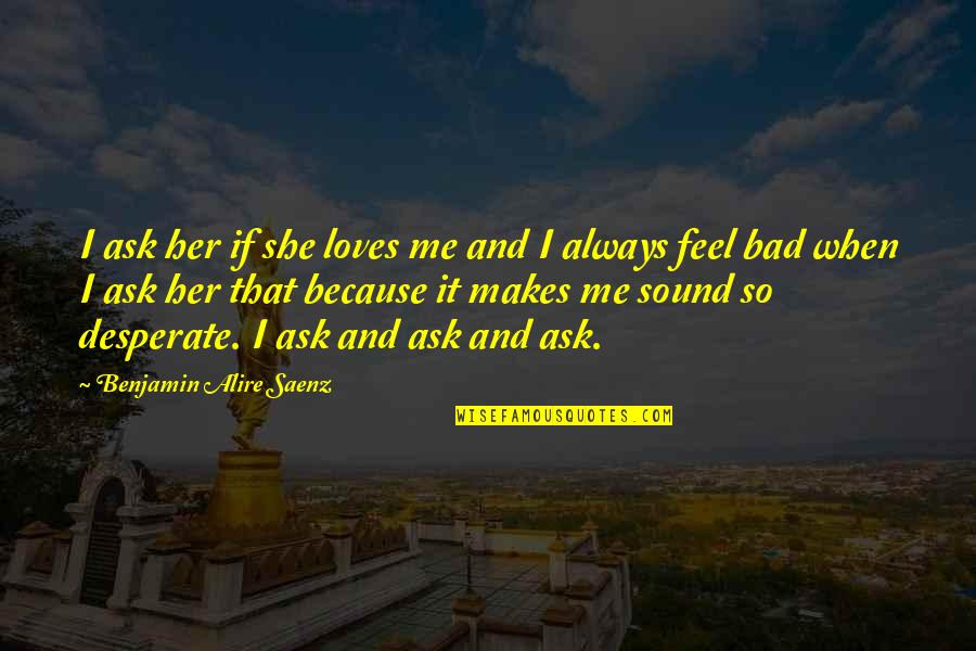 Desperate Quotes By Benjamin Alire Saenz: I ask her if she loves me and