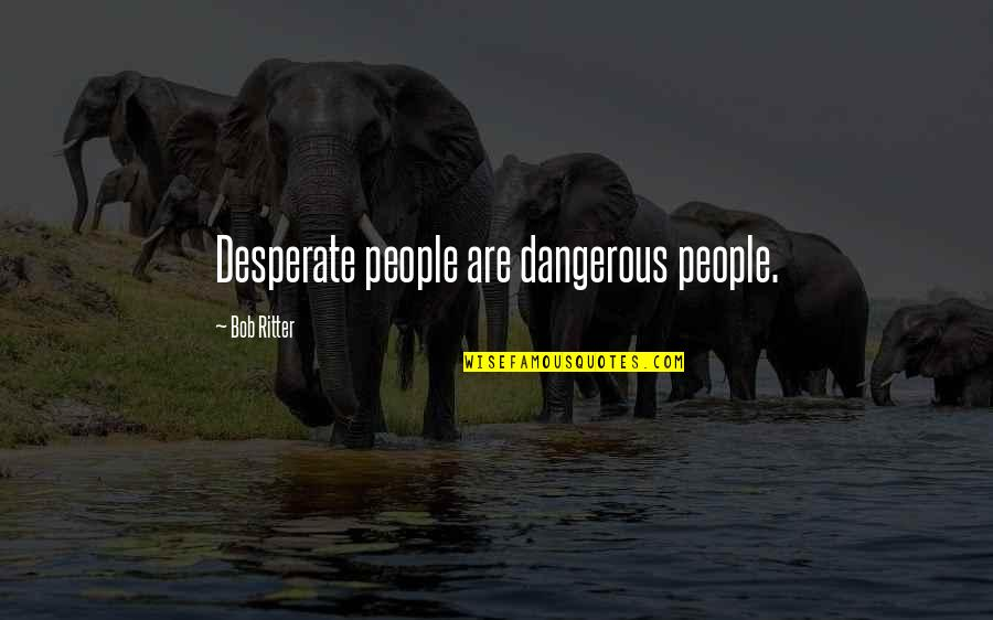 Desperate Quotes By Bob Ritter: Desperate people are dangerous people.