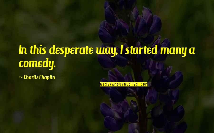 Desperate Quotes By Charlie Chaplin: In this desperate way, I started many a