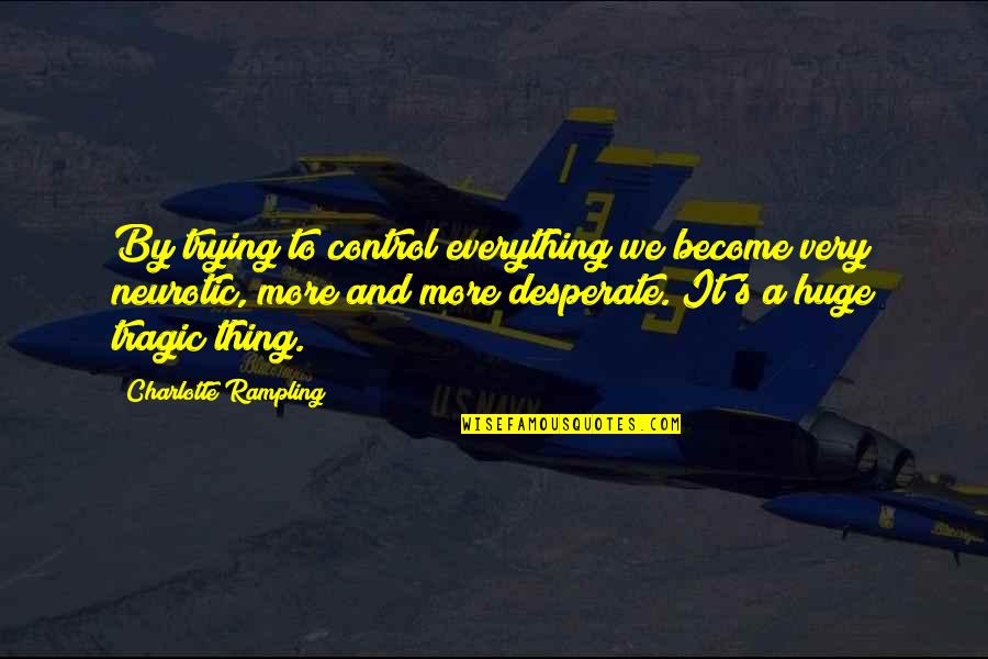 Desperate Quotes By Charlotte Rampling: By trying to control everything we become very