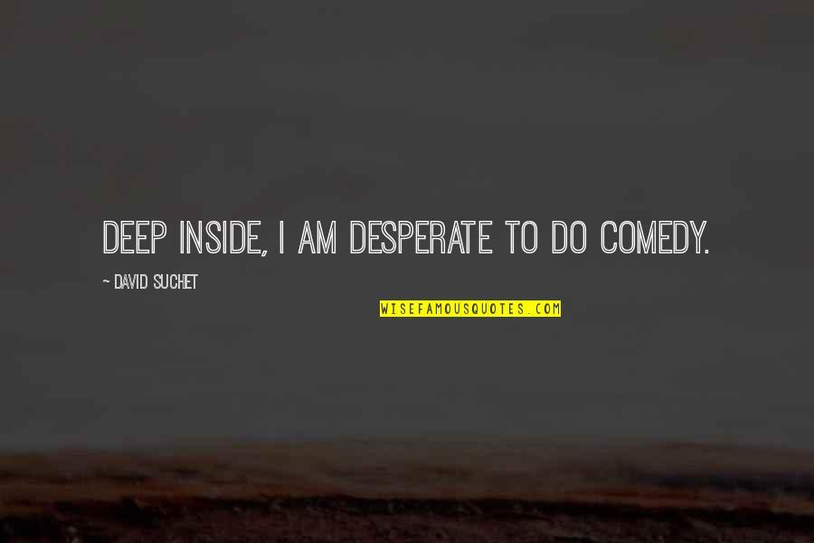 Desperate Quotes By David Suchet: Deep inside, I am desperate to do comedy.
