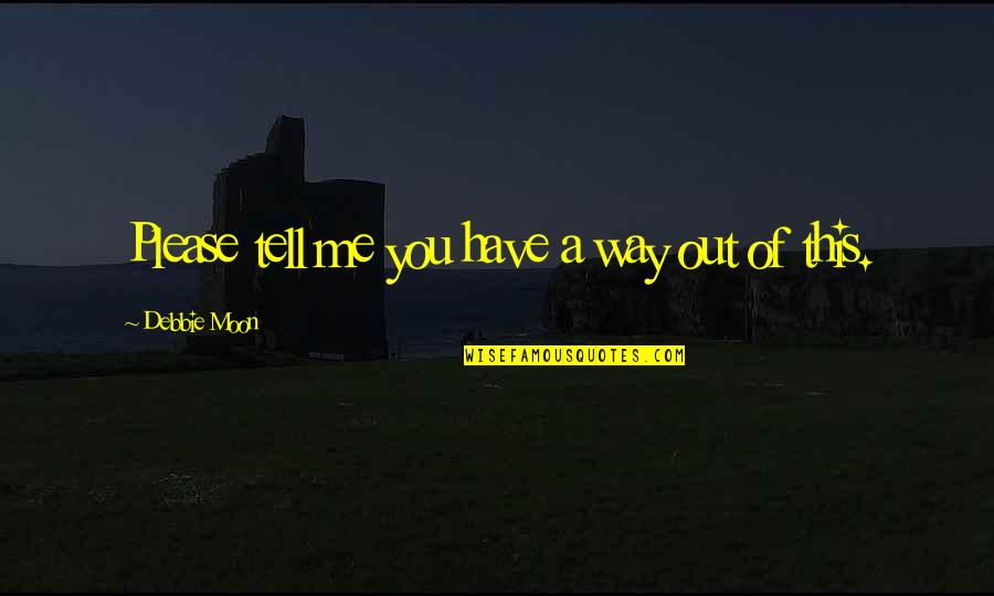 Desperate Quotes By Debbie Moon: Please tell me you have a way out