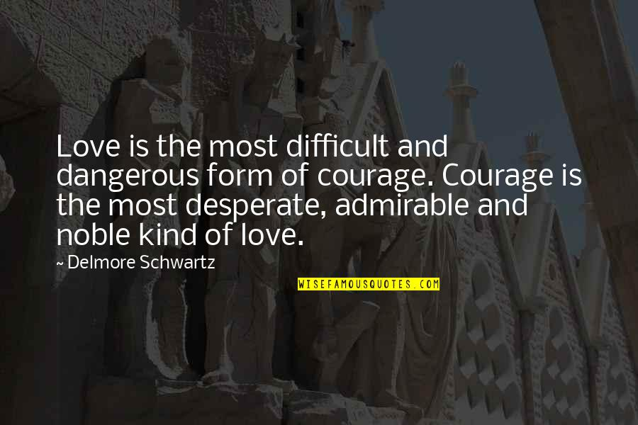 Desperate Quotes By Delmore Schwartz: Love is the most difficult and dangerous form