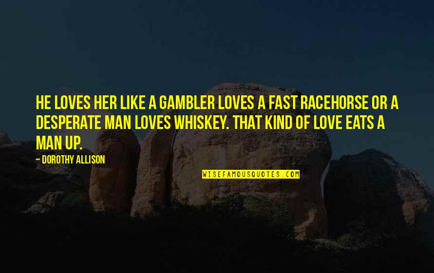 Desperate Quotes By Dorothy Allison: He loves her like a gambler loves a