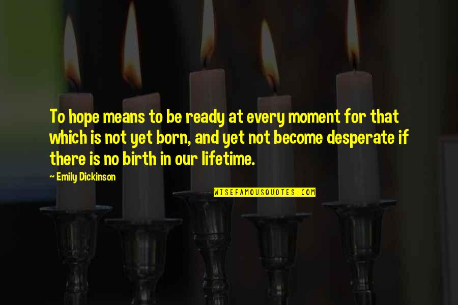 Desperate Quotes By Emily Dickinson: To hope means to be ready at every