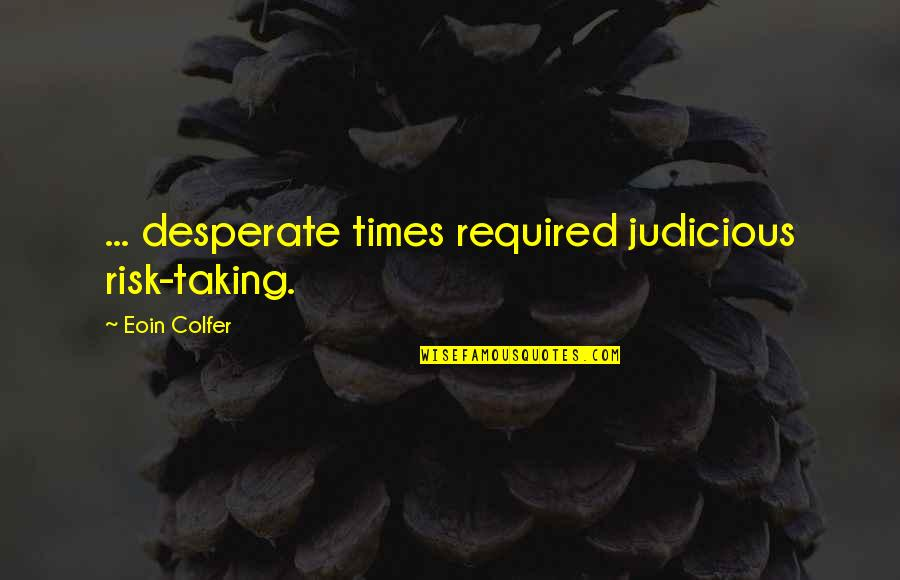 Desperate Quotes By Eoin Colfer: ... desperate times required judicious risk-taking.