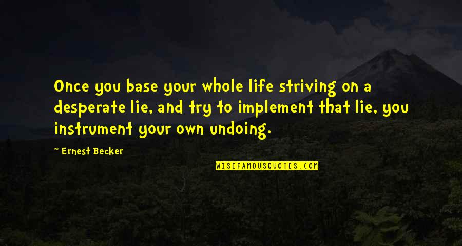 Desperate Quotes By Ernest Becker: Once you base your whole life striving on