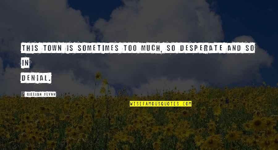 Desperate Quotes By Gillian Flynn: this town is sometimes too much, so desperate