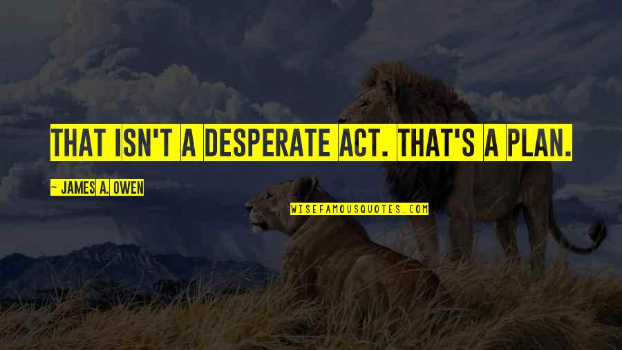 Desperate Quotes By James A. Owen: That isn't a desperate act. That's a PLAN.