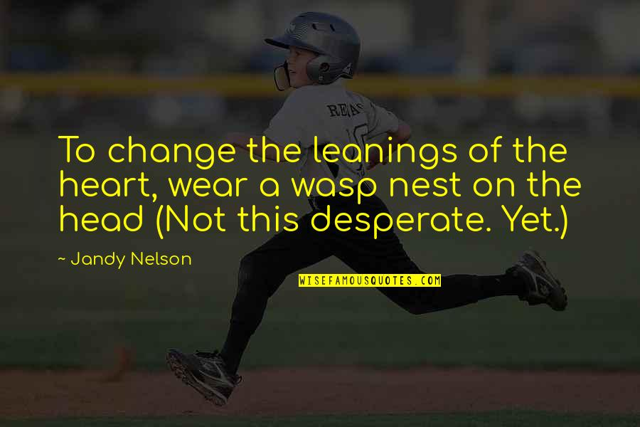 Desperate Quotes By Jandy Nelson: To change the leanings of the heart, wear