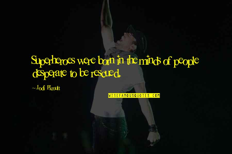 Desperate Quotes By Jodi Picoult: Superheroes were born in the minds of people