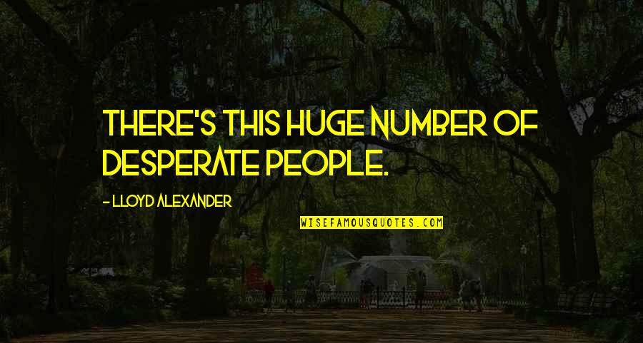 Desperate Quotes By Lloyd Alexander: There's this huge number of desperate people.