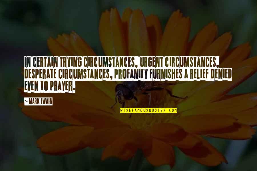 Desperate Quotes By Mark Twain: In certain trying circumstances, urgent circumstances, desperate circumstances,