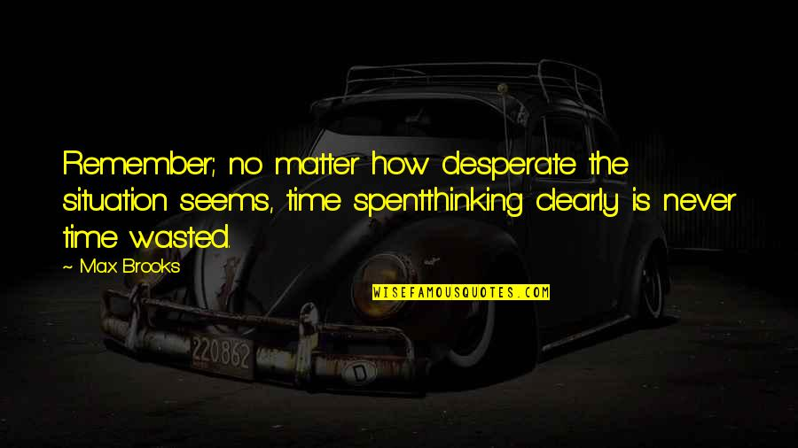Desperate Quotes By Max Brooks: Remember; no matter how desperate the situation seems,