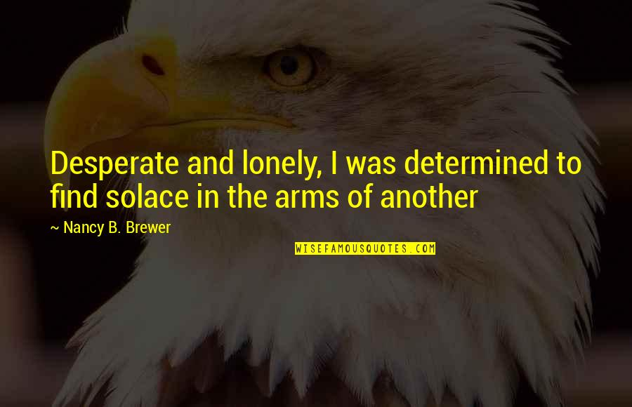 Desperate Quotes By Nancy B. Brewer: Desperate and lonely, I was determined to find