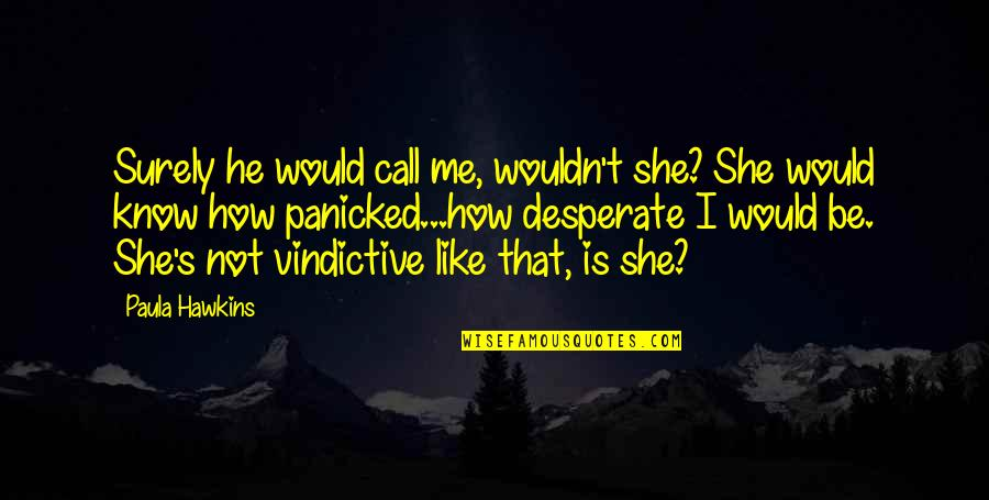 Desperate Quotes By Paula Hawkins: Surely he would call me, wouldn't she? She