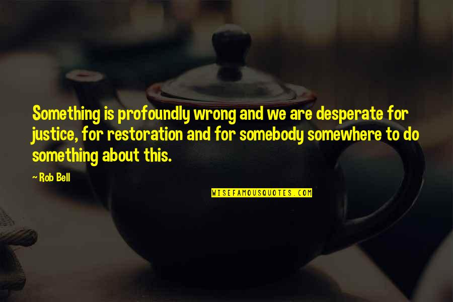 Desperate Quotes By Rob Bell: Something is profoundly wrong and we are desperate