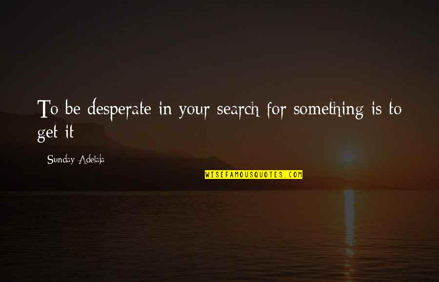 Desperate Quotes By Sunday Adelaja: To be desperate in your search for something