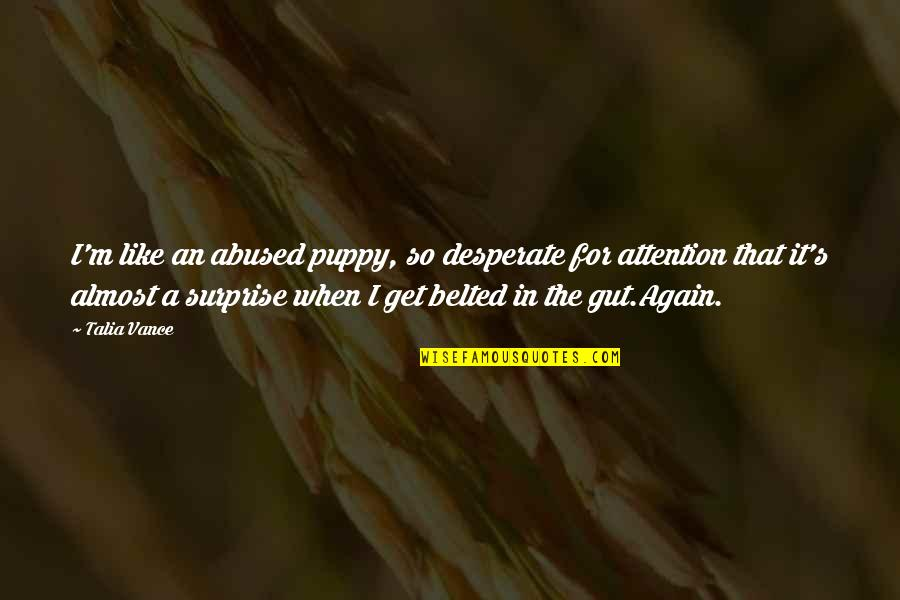 Desperate Quotes By Talia Vance: I'm like an abused puppy, so desperate for