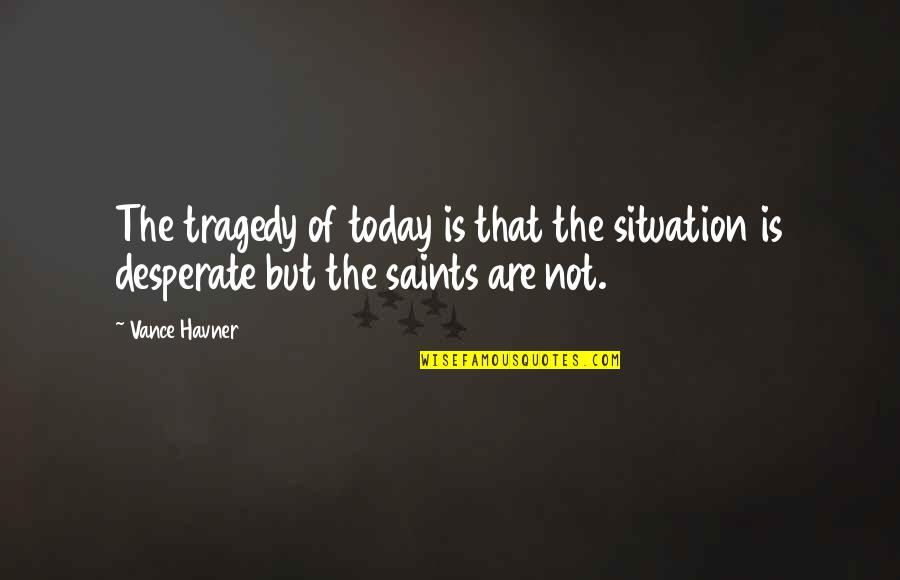 Desperate Quotes By Vance Havner: The tragedy of today is that the situation