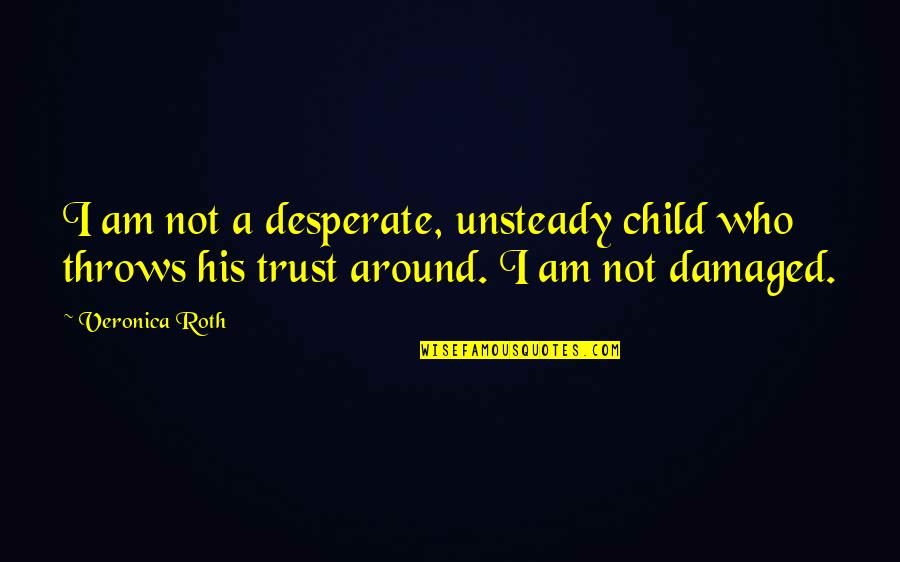 Desperate Quotes By Veronica Roth: I am not a desperate, unsteady child who