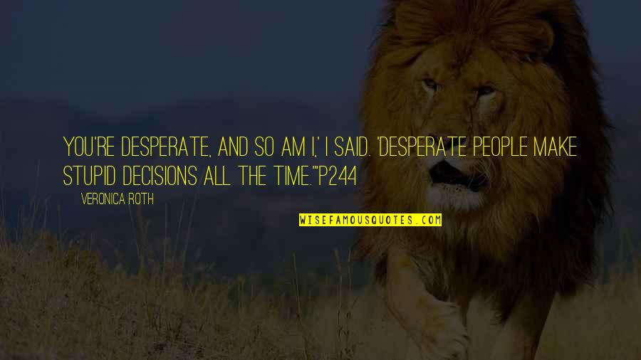 Desperate Quotes By Veronica Roth: You're desperate, and so am I,' I said.