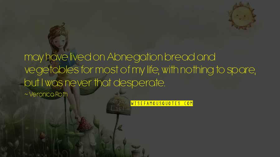 Desperate Quotes By Veronica Roth: may have lived on Abnegation bread and vegetables