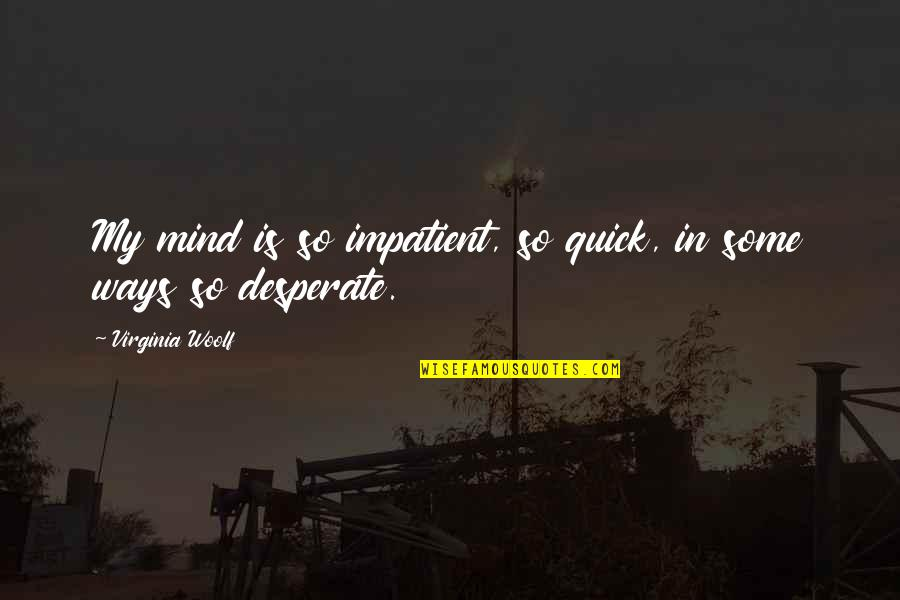 Desperate Quotes By Virginia Woolf: My mind is so impatient, so quick, in