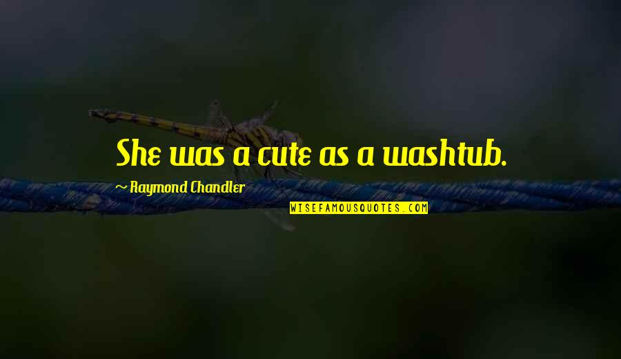 Despise Liars Quotes By Raymond Chandler: She was a cute as a washtub.
