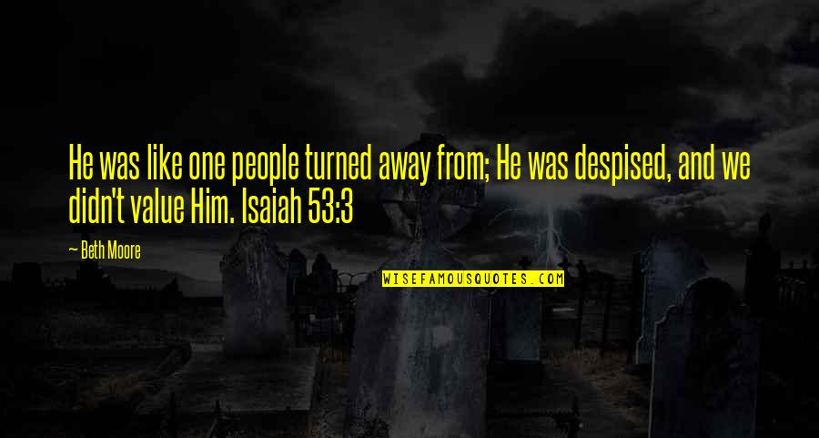 Despised Quotes By Beth Moore: He was like one people turned away from;