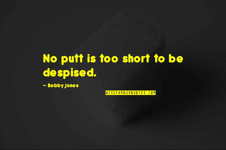 Despised Quotes By Bobby Jones: No putt is too short to be despised.