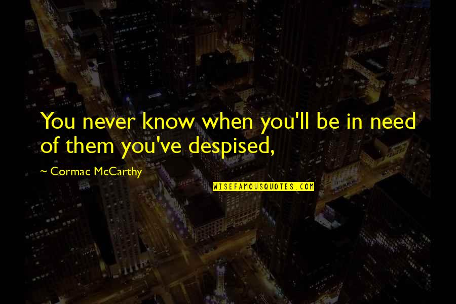 Despised Quotes By Cormac McCarthy: You never know when you'll be in need