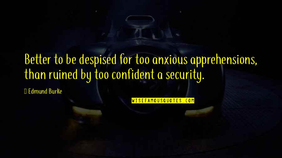 Despised Quotes By Edmund Burke: Better to be despised for too anxious apprehensions,