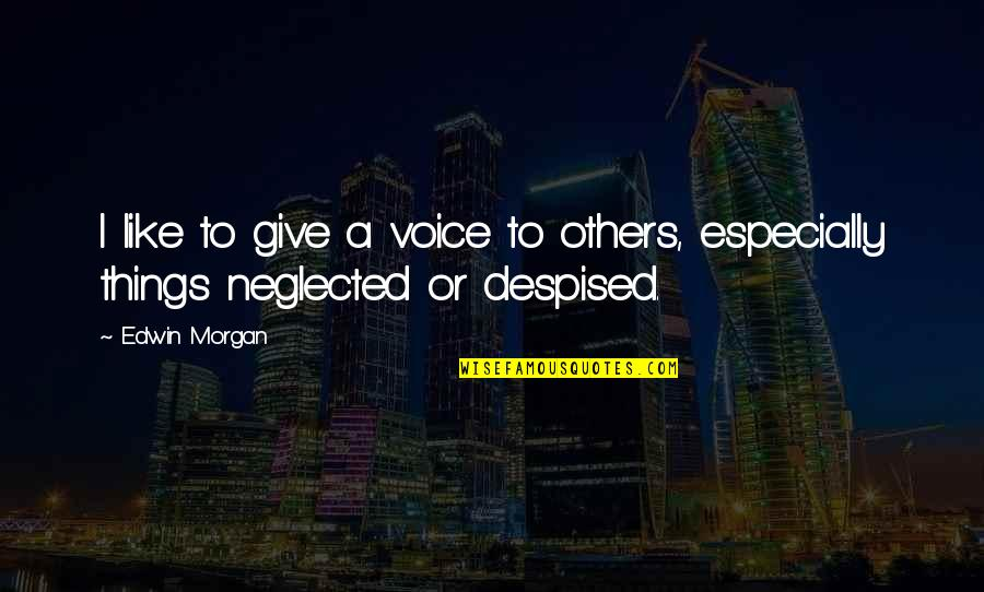 Despised Quotes By Edwin Morgan: I like to give a voice to others,